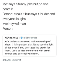 <p>This really be happening though (via /r/BlackPeopleTwitter)</p>: Me: says a funny joke but no one  hears it  Person: steals it but says it louder and  everyone laughs  Me: hey wtf man  Person:  KANYE WEST@kanyewest  let's be less concerned with ownership of  ideas. It is important that ideas see the light  of day even if you don't get the credit for  them. Let's be less concerned with credit  awards and external validation.  4/19/18, 5:06 PM <p>This really be happening though (via /r/BlackPeopleTwitter)</p>