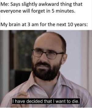 Awkward, Brain, and Next: Me: Says slightly awkward thing that  everyone will forget in 5 minutes.  My brain at 3 am for the next 10 years:  I have decided that I want to die.