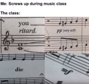 big pp?... question mark?: Me: Screws up during music class  The class:  you  ritard.  PP (very soft)  u/JKdoe  mf  die big pp?... question mark?