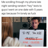 """The hardest part about being me is dealing with the consequences of my own actions: Me scrolling through my phone late  ate  night sending random """"hey"""" texts to  guys, I went on one date with 5 years  ago because I'm lonely as fuck  @thedryginger  TO ME, You ARE  FINE, GUESS The hardest part about being me is dealing with the consequences of my own actions"""