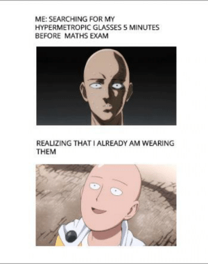 use contact lens to prevent sudden heart attacks. *public spotlight* every year 10k students are having a heart attack due to concern of lost glasses when needed: ME: SEARCHING FOR MY  HYPERMETROPIC GLASSES 5 MINUTES  BEFORE MATHS EXAM  REALIZING THAT IALREADY AM WEARING  THEM use contact lens to prevent sudden heart attacks. *public spotlight* every year 10k students are having a heart attack due to concern of lost glasses when needed
