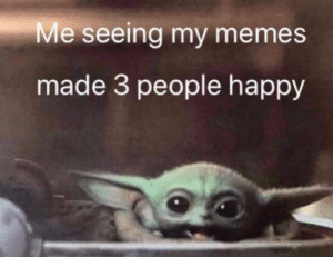 Hope it makes you feel happy: Me seeing my memes  made 3 people happy Hope it makes you feel happy