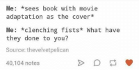 Cover Me: Me: sees book with movie  adaptation as the cover*  Me: *clenching fists* What have  they done to you?  Source: thevelvetpelican  40,104 notes