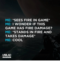 me_irl: ME: *SEES FIRE IN GAME*  ME: I WONDER IF THIS  GAME HAS FIRE DAMAGE?  ME: *STANDS IN FIRE AND  TAKES DAMAGE*  ME: COOL  UNILAD  GAMING me_irl