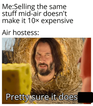 How does it......: Me:Selling the same  stuff mid-air doesn't  make it 10x expensive  Air hostess:  Pretty sure it does How does it......
