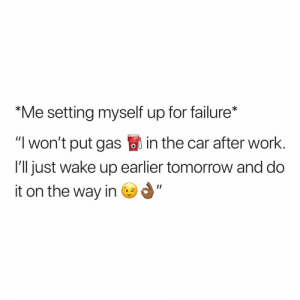 "Work, Tomorrow, and Dank Memes: ""Me setting myself up for failure*  ""I won't put gas in the car after work  I'll just wake up earlier tomorrow and do  it on the way in I hate me."