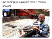 Memes, Shower, and 🤖: me setting up a playlist for a 5 minute  shower Guilty 🎵