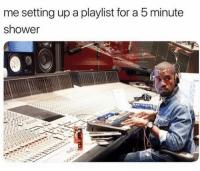 Add us on Snap 🅱️:  DankMemesGang: me setting up a playlist for a 5 minute  shower Add us on Snap 🅱️:  DankMemesGang