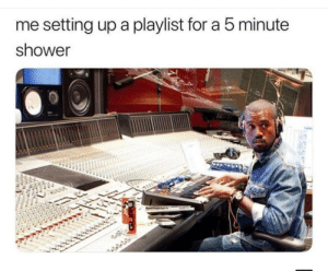 Gotta come correct.: me setting up a playlist for a 5 minute  shower  12 Gotta come correct.