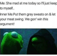 Memes, 🤖, and Greys: Me: She mad at me today so I'll just keep  to myself..  Inner Me: Put them grey sweats on & let  your meat swing. We gon' win this  argument! Ill pretend I don't see shit but I'll be sneakin peeks 👀👀🙈😂😂😂😂💁😍😍