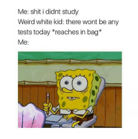 Test, Girl Memes, and Reach: Me: shit i didnt study  Weird white kid: there wont be any  tests today reaches in bag  Me i love reading