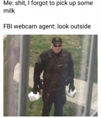 Funny, Lol, and Shit: Me: shit, I forgot to pick up some  milk  FBl webcam agent: look outside Lol