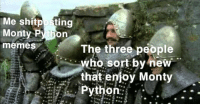 sort by new = big pp: Me shitposting  Monty Py hon  memes The three people  who sort by new  that enioy Monty  Python: . sort by new = big pp