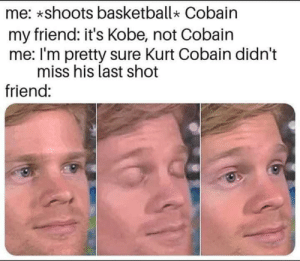 He shoots he scores by thinkulost MORE MEMES: me: *shoots basketball Cobain  my friend: it's Kobe, not Cobain  me: I'm pretty sure Kurt Cobain didn't  miss his last shot  friend: He shoots he scores by thinkulost MORE MEMES