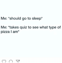 But how could I sleep not knowing if I'm a cheese or pepperoni pizza? (@browneyes.thickthighs): Me: should go to sleep*  Me: takes quiz to see what type of  pizza I am But how could I sleep not knowing if I'm a cheese or pepperoni pizza? (@browneyes.thickthighs)