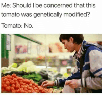 Memes, Smile, and Boys: Me: Should I be concerned that this  tomato was genetically modified?  Tomato: No. Just smile and wave boys. Smile and wave. via /r/memes https://ift.tt/2NevR1r