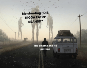 "Memes, Reddit, and Cinema: Me shouting ""DIS  NIGGA EATIN  BEANS!!""  The cinema and its  patrons  Koid Reddit memes in a nutshell"