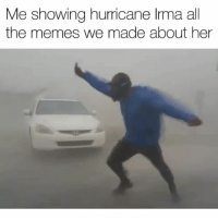 Funny, Memes, and Florida: Me showing hurricane lrma all  the memes we made about her Whose mans is this 😂 hurricaneirma Florida Via Simon Brewer