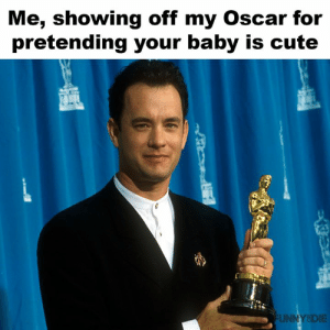 Beautiful, Cute, and Dank: Me, showing off my Oscar for  pretending your baby is cute  FUNNYSDIE *With tears in my eyes* Truly the most beautiful baby I've ever seen