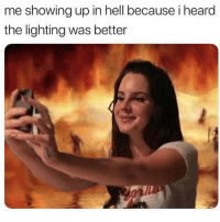 Memes, Hell, and 🤖: me showing up in hell because i heard  the lighting was better 😗🤳🏼🔥 Follow @confessionsofablonde @confessionsofablonde @confessionsofablonde goodgirlwithbadthoughts 💅🏼