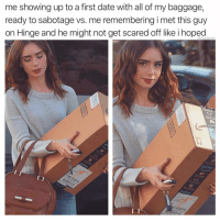 @hinge how did we get here?: me showing up to a first date with all of my baggage,  ready to sabotage vs. me remembering i met this guy  on Hinge and he might not get scared off like i hoped  @thedailvlit @hinge how did we get here?