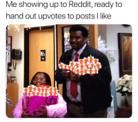 Reddit, Like, and Always: Me showing up to Reddit, ready to  hand out upvotes to posts l like I'm always ready