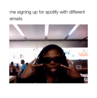 Spotify, Girl Memes, and For: me signing up for spotify with different  emails queeen
