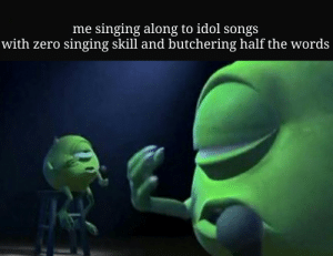 つけようか Snow 🅱alation: me singing along to idol songs  with zero singing skill and butchering half the words つけようか Snow 🅱alation