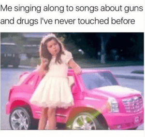 😎 thug life: Me singing along to songs about guns  and drugs I've never touched before 😎 thug life