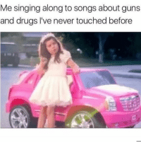 Drugs, Guns, and Singing: Me singing along to songs about guns  and drugs l've never touched before ~*~ThUgLyFe~*~