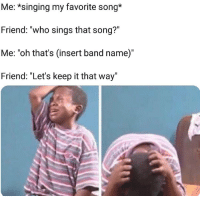 "Disrespectful 😤😂 https://t.co/0hNZH4Cy8U: Me: *singing my favorite song*  Friend: ""who sings that song?""  Me: ""oh that's (insert band name)""  Friend: ""Let's keep it that way' Disrespectful 😤😂 https://t.co/0hNZH4Cy8U"