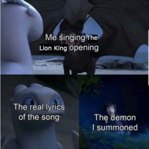 Makes sense: Me singing The  Lion King opening  The real lyrics  of the song  The demon  I summoned Makes sense