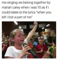 "Mariah Carey, Memes, and Shit: me singing we belong together by  mariah carey when i was 10 as if i  could relate to the lyrics ""when you  left i lost a part of me"" You couldn't tell me shit back then, I felt this shit in my soul 😂😂😂😂 shepost♻♻ via @milfjr85_ That bridge used to take me there tho 😭😭😭😭 🎤🎶""WHEN 👏 YOU 👏LEFT 👏I 👏LOST 👏A 👏PART 👏OF 👏MEEEEE!!!""🎶"