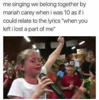 "Mariah Carey, Memes, and Singing: me singing we belong together by  mariah carey when i was 10 as if i  could relate to the lyrics ""when you  left i lost a part of me"""