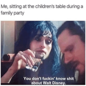 Stupid little s*it you know nothing!: Me, sitting at the children's table during a  family party  You don't fuckin' know shit  about Walt Disney. Stupid little s*it you know nothing!