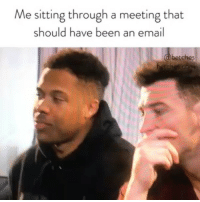 Book, Email, and Girl Memes: Me sitting through a meeting that  should have been an email  bet  ches This must be what hell is like. Worried that you're asking too many questions in meetings? Find out if you are by reading our career book, get it at betches.co-whh