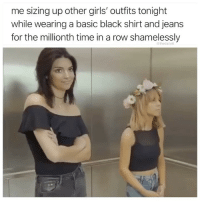 Girls, Memes, and Black: me sizing up other girls' outfits tonight  while wearing a basic black shirt and jeans  for the millionth time in a row shamelessly  @thedailvlit I'm going to hell but it's fine.