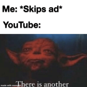 TrUe StoRy: Me: *Skips ad*  YouTube:  made with menhere is another TrUe StoRy