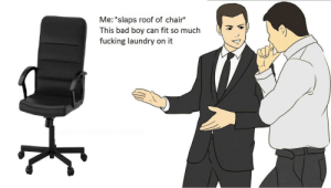 Bad, Dank, and Fucking: Me: *slaps roof of chair*  This bad boy can fit so much  fucking laundry on it meirl by BecauseImYourFather MORE MEMES