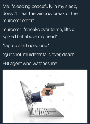 me irl by PM_ME_GARLICOIN_ FOLLOW 4 MORE MEMES.: Me: *sleeping peacefully in my sleep,  doesn't hear the window break or the  murderer enter*  murderer: *sneaks over to me, lifts a  spiked bat above my head*  laptop start up sound*  *gunshot, murderer falls over, dead*  FBI agent who watches me:  bls  wmsis  Vmsks me irl by PM_ME_GARLICOIN_ FOLLOW 4 MORE MEMES.