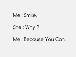 why me: Me : Smile,  She Why?  Me : Because You Can.