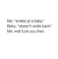 Crying, Fuck You, and Memes: Me: *smiles at a baby  Baby: doesn't smile back  Me: well fuck you then I'm crying 😂😂😭😭 Swipe swipe swipe and follow @kreativ31 @kreativ31👈 rp @kreativ31