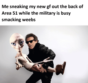 Dad, Military, and Dank Memes: Me sneaking my new gf out the back of  Area 51 while the military is busy  smacking weebs Who's an embarrassment now dad!