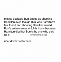 Tag a friend who can relate 😂: me: so basically Burr ended up shooting  Hamilton even though Burr was Hamilton's  first friend and shooting Hamilton ruined  Burr's entire career which is ironic because  Hamilton died but Burr's the one who paid  for it  @meme. me inside  uber driver: we're here Tag a friend who can relate 😂