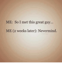 Af, Bitch, and Memes: ME: So I met this great guy.  ME (2 weeks later): Nevermind. Me to myself: Bitch you thought 😒 😂😂😂 wrong af gotmefuckedup bitchyouthought wtfwereyouthinking imafuckboymagnet cursed single girl status thestruggleisreal TheBitchyEmpath