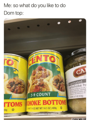 Crazy, Toms, and Mia: Me: so what do you like to do  Dom top:  FINTO  TO  CA  Co  marinated  artichoke h  Aside from being fun to eat,  and crazy delicious, artichok  Only the highest quality arti  ressed in our delicious oil i  7-9 COUNT  TOMS ICHOKE BOTTOMS  NEWI. 14.75 OZ (418g)  00g  DR WT 7.4 0Z (NET WT 14.1 0Z) 400g  CARA MIA AR gay😲irl