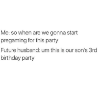 So?: Me: so when are we gonna start  pregaming for this party  Future husband: um this is our son's 3rd  birthday party So?