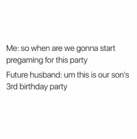 Birthday, Future, and Party: Me: so when are we gonna start  pregaming for this party  Future husband: um this is our son's  3rd birthday party 😂😂😂 @womenwholovewine