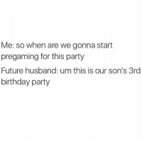 Birthday, Dank, and Future: Me: so when are we gonna start  pregaming for this party  Future husband: um this is our son's 3rd  birthday party
