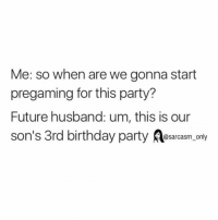 Birthday, Funny, and Future: Me: so when are we gonna start  pregaming for this party?  Future husband: um, this is our  son's 3rd birthday party sarcasm only ⠀